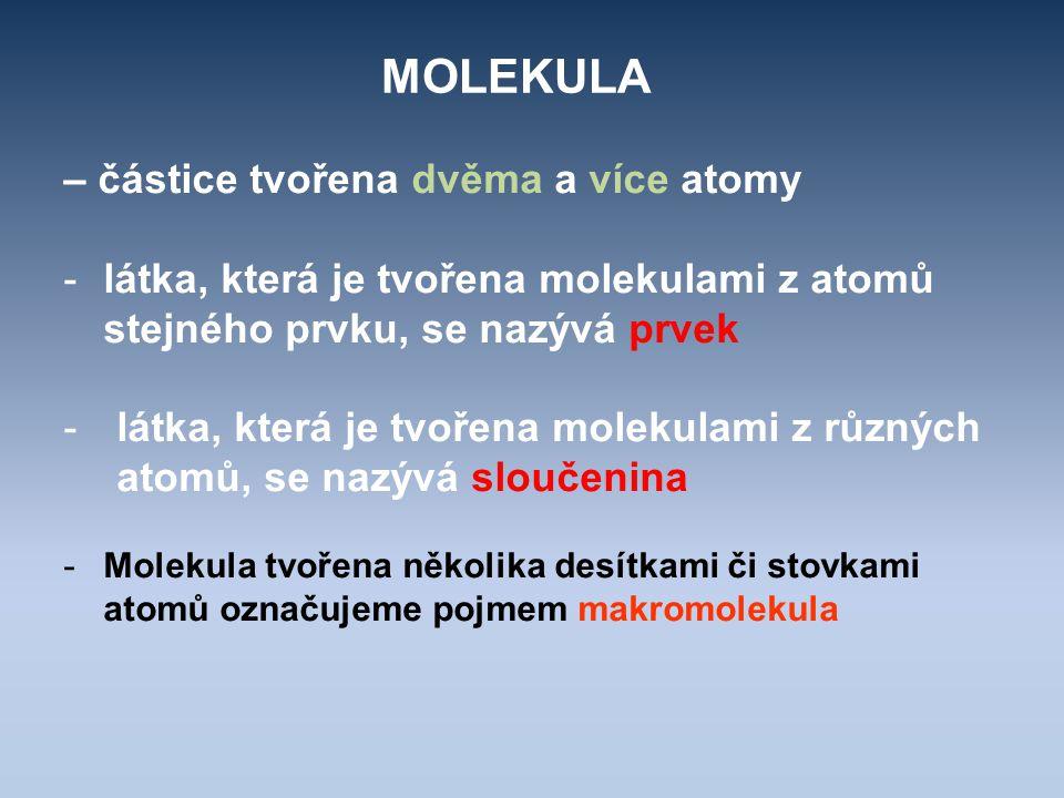 MOLEKULA – částice tvořena dvěma a více atomy -látka, která je tvořena molekulami z atomů stejného prvku, se nazývá prvek -látka, která je tvořena mol