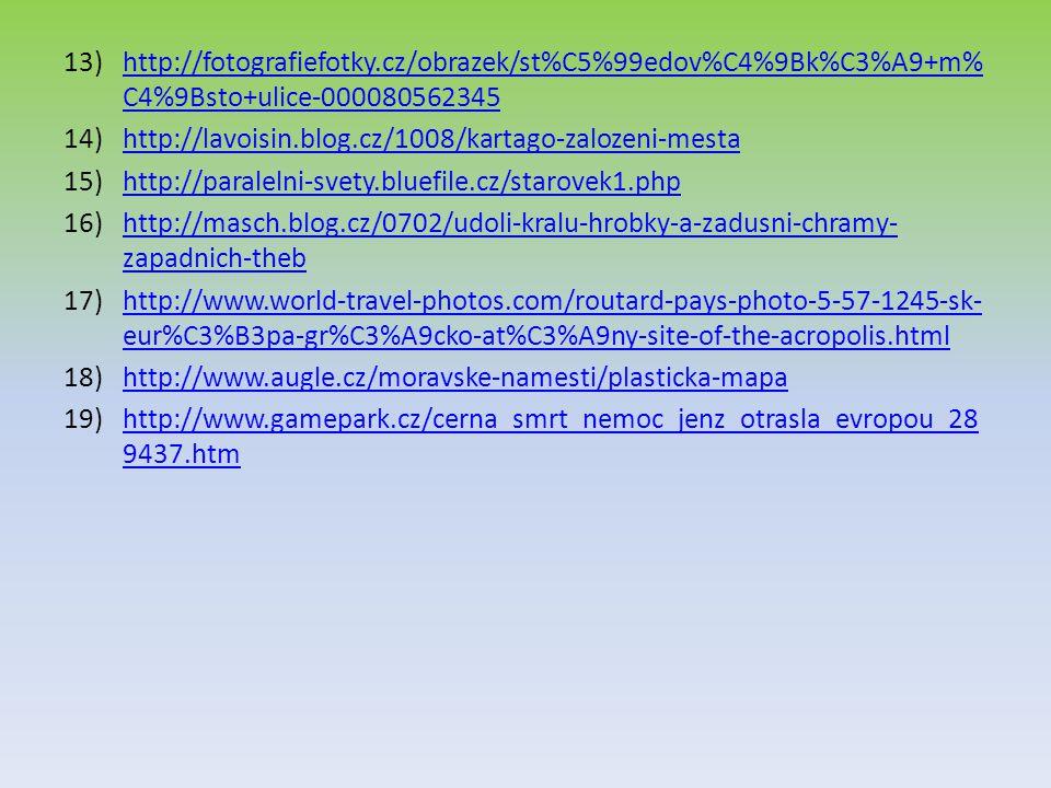 13)http://fotografiefotky.cz/obrazek/st%C5%99edov%C4%9Bk%C3%A9+m% C4%9Bsto+ulice-000080562345http://fotografiefotky.cz/obrazek/st%C5%99edov%C4%9Bk%C3%A9+m% C4%9Bsto+ulice-000080562345 14)http://lavoisin.blog.cz/1008/kartago-zalozeni-mestahttp://lavoisin.blog.cz/1008/kartago-zalozeni-mesta 15)http://paralelni-svety.bluefile.cz/starovek1.phphttp://paralelni-svety.bluefile.cz/starovek1.php 16)http://masch.blog.cz/0702/udoli-kralu-hrobky-a-zadusni-chramy- zapadnich-thebhttp://masch.blog.cz/0702/udoli-kralu-hrobky-a-zadusni-chramy- zapadnich-theb 17)http://www.world-travel-photos.com/routard-pays-photo-5-57-1245-sk- eur%C3%B3pa-gr%C3%A9cko-at%C3%A9ny-site-of-the-acropolis.htmlhttp://www.world-travel-photos.com/routard-pays-photo-5-57-1245-sk- eur%C3%B3pa-gr%C3%A9cko-at%C3%A9ny-site-of-the-acropolis.html 18)http://www.augle.cz/moravske-namesti/plasticka-mapahttp://www.augle.cz/moravske-namesti/plasticka-mapa 19)http://www.gamepark.cz/cerna_smrt_nemoc_jenz_otrasla_evropou_28 9437.htmhttp://www.gamepark.cz/cerna_smrt_nemoc_jenz_otrasla_evropou_28 9437.htm