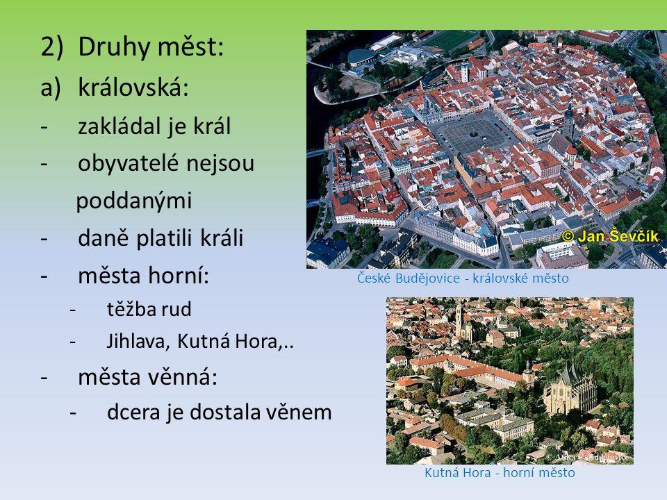 2)Druhy měst: a)královská: -zakládal je král -obyvatelé nejsou poddanými -daně platili králi -města horní: -těžba rud -Jihlava, Kutná Hora,..