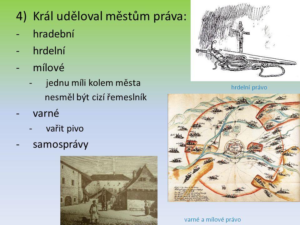 4)Král uděloval městům práva: -hradební -hrdelní -mílové -jednu míli kolem města nesměl být cizí řemeslník -varné -vařit pivo -samosprávy varné a mílové právo hrdelní právo