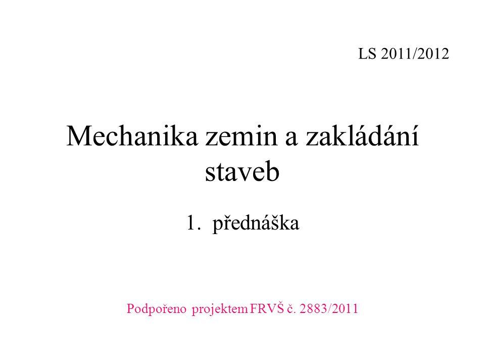 Mechanika zemin a zakládání staveb 1.přednáška Podpořeno projektem FRVŠ č. 2883/2011 LS 2011/2012