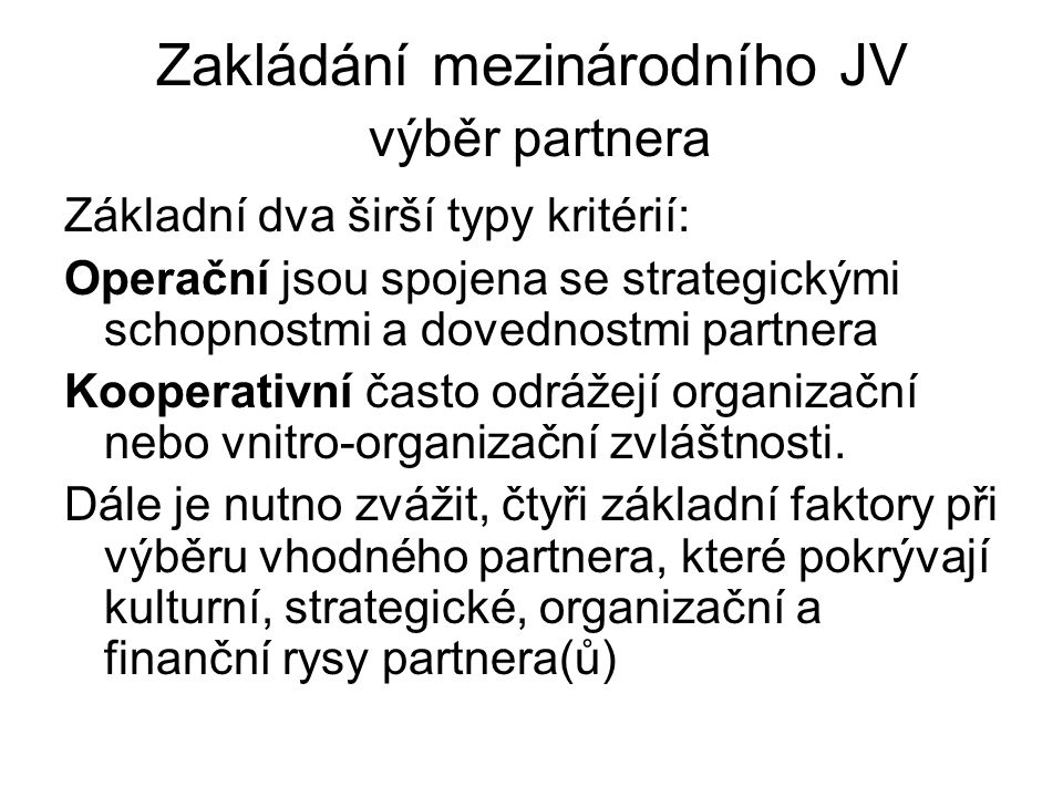 Zakládání mezinárodního JV výběr partnera Základní dva širší typy kritérií: Operační jsou spojena se strategickými schopnostmi a dovednostmi partnera