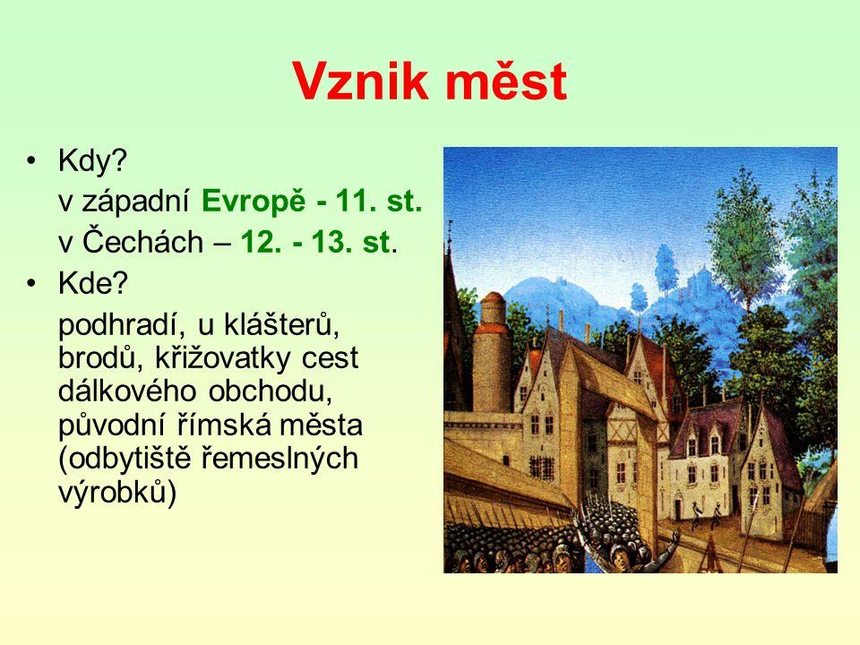 Vznik měst Kdy? v západní Evropě - 11. st. v Čechách – 12. - 13. st. Kde? podhradí, u klášterů, brodů, křižovatky cest dálkového obchodu, původní říms