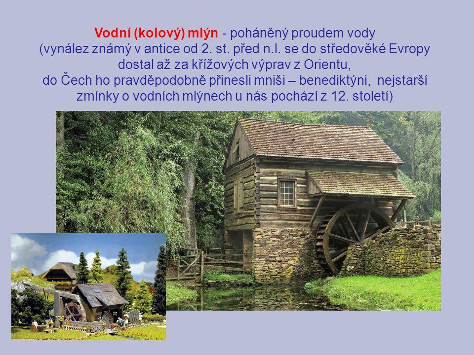 Vodní (kolový) mlýn - poháněný proudem vody (vynález známý v antice od 2. st. před n.l. se do středověké Evropy dostal až za křížových výprav z Orient