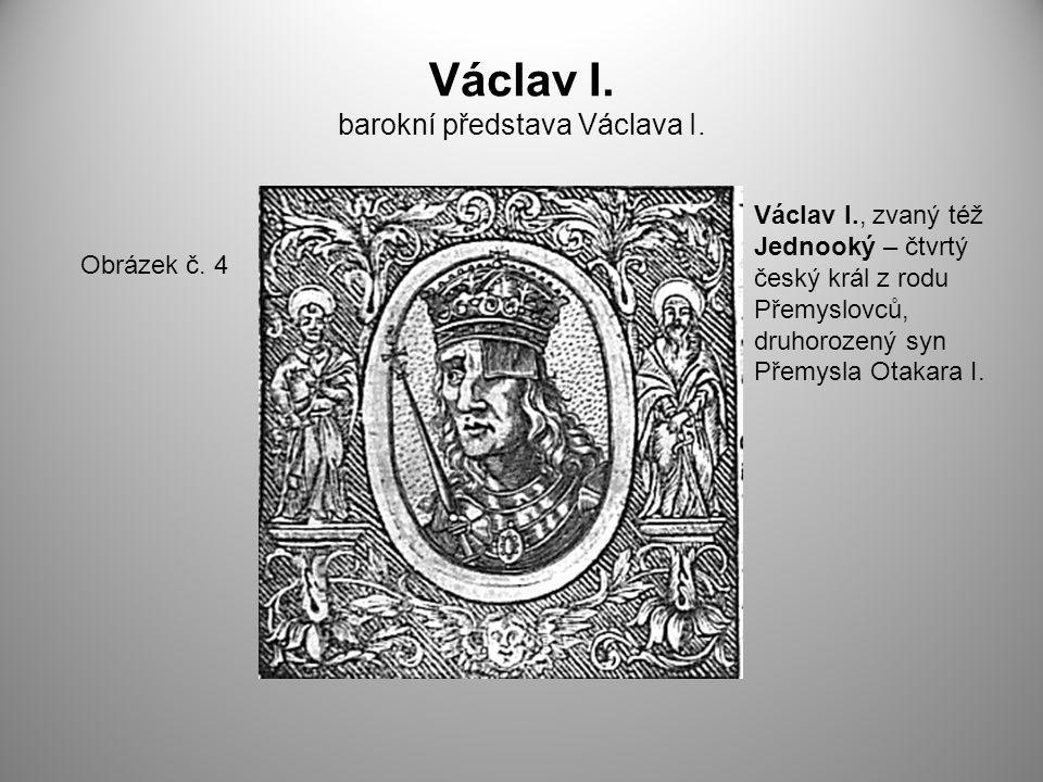 Václav I. barokní představa Václava I. Obrázek č. 4 Václav I., zvaný též Jednooký – čtvrtý český král z rodu Přemyslovců, druhorozený syn Přemysla Ota