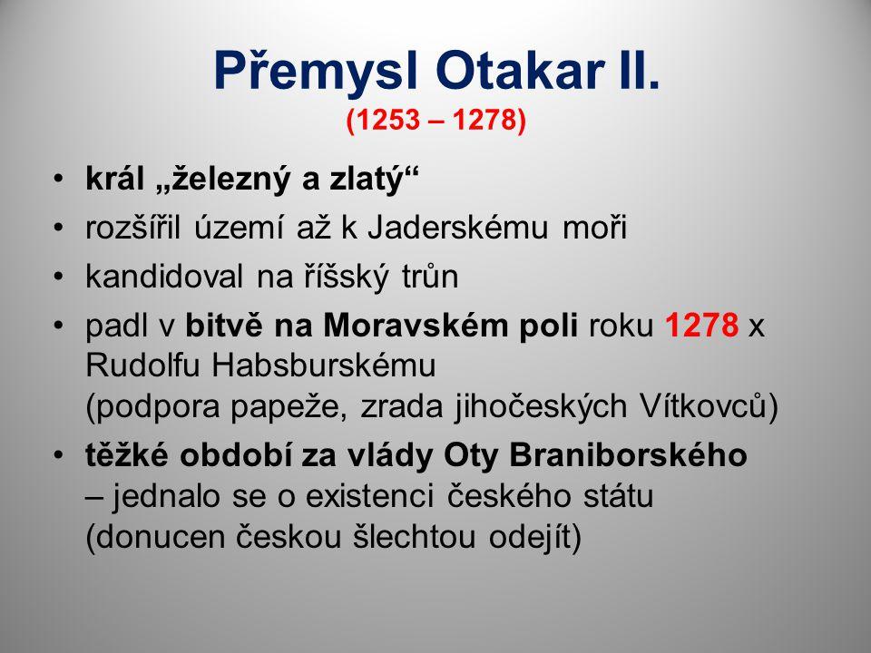 """Přemysl Otakar II. (1253 – 1278) král """"železný a zlatý"""" rozšířil území až k Jaderskému moři kandidoval na říšský trůn padl v bitvě na Moravském poli r"""