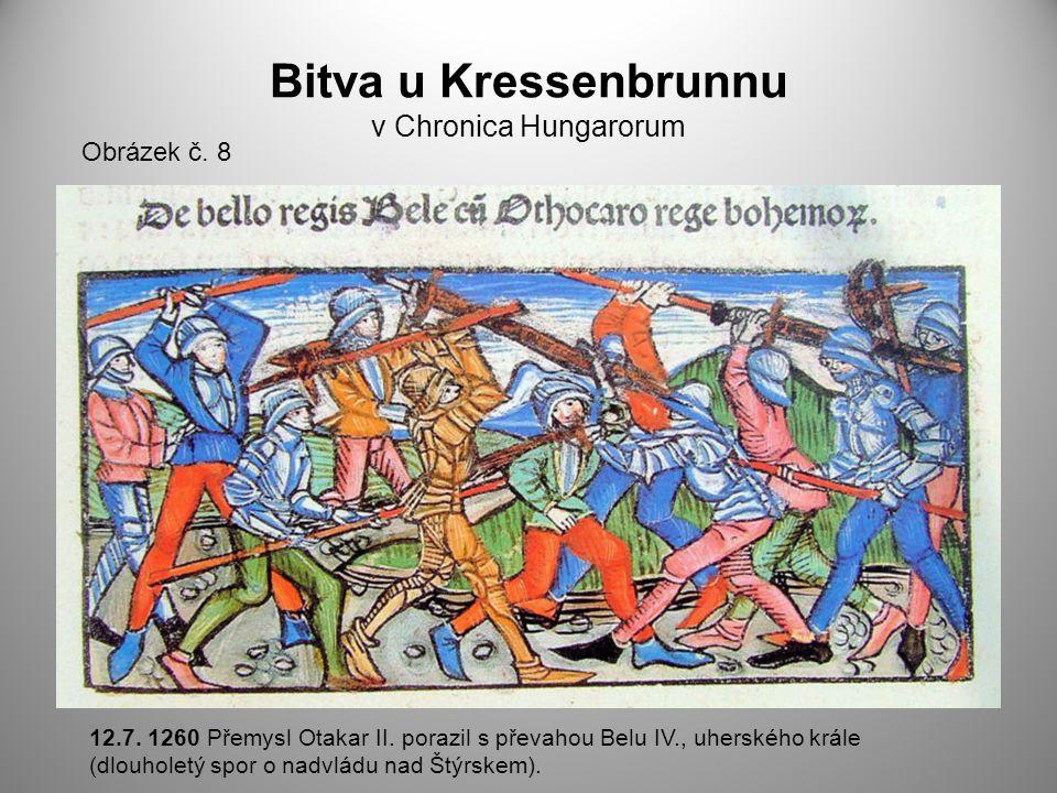 Bitva u Kressenbrunnu v Chronica Hungarorum Obrázek č. 8 12.7. 1260 Přemysl Otakar II. porazil s převahou Belu IV., uherského krále (dlouholetý spor o