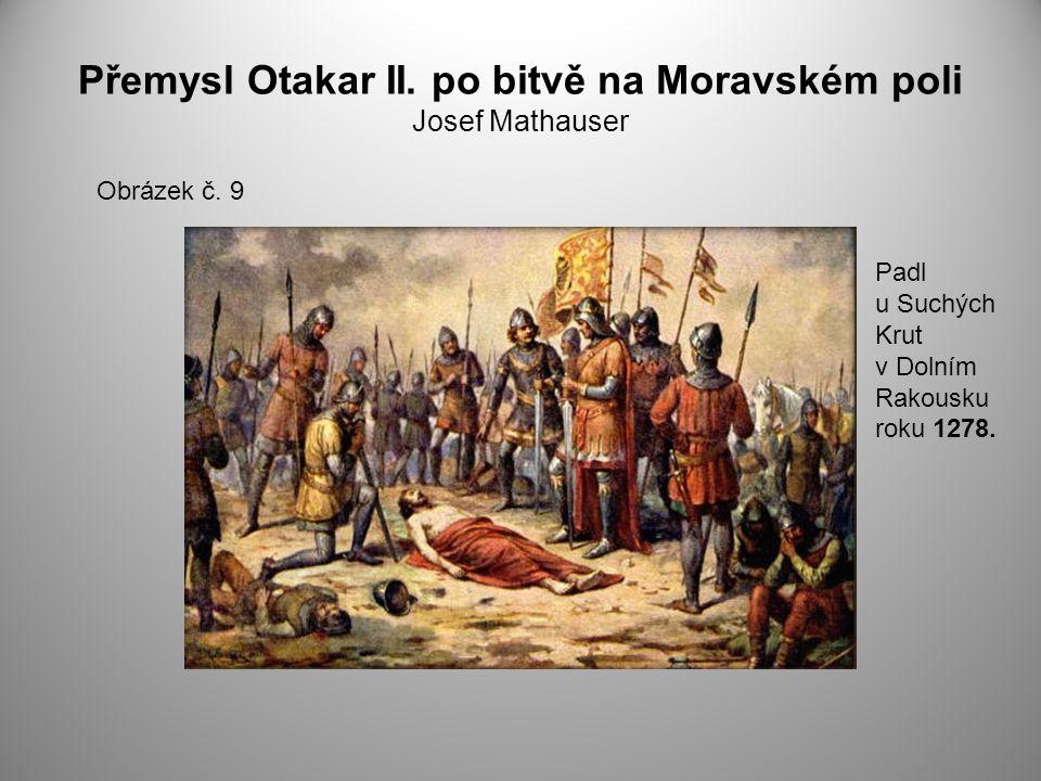 Přemysl Otakar II. po bitvě na Moravském poli Josef Mathauser Obrázek č. 9 Padl u Suchých Krut v Dolním Rakousku roku 1278.