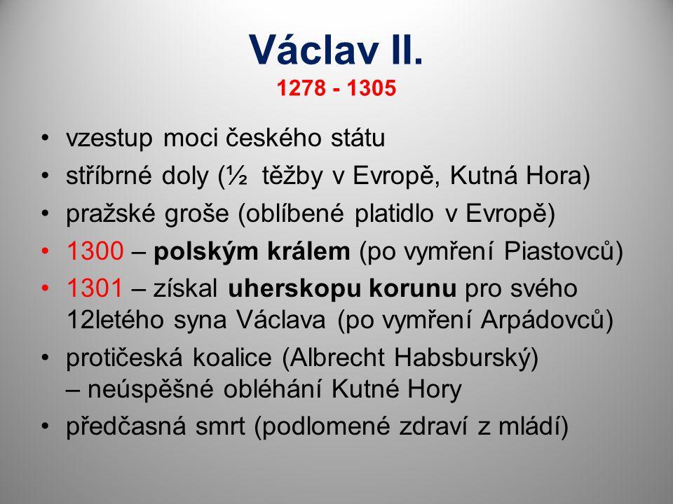 Václav II. 1278 - 1305 vzestup moci českého státu stříbrné doly (½ těžby v Evropě, Kutná Hora) pražské groše (oblíbené platidlo v Evropě) 1300 – polsk