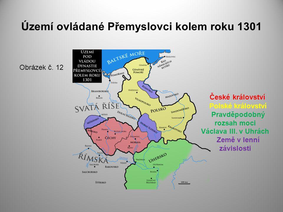 Území ovládané Přemyslovci kolem roku 1301 Obrázek č. 12 České království Polské království Pravděpodobný rozsah moci Václava III. v Uhrách Země v len
