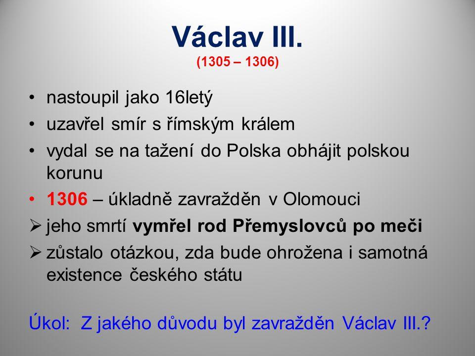 Václav III. (1305 – 1306) nastoupil jako 16letý uzavřel smír s římským králem vydal se na tažení do Polska obhájit polskou korunu 1306 – úkladně zavra