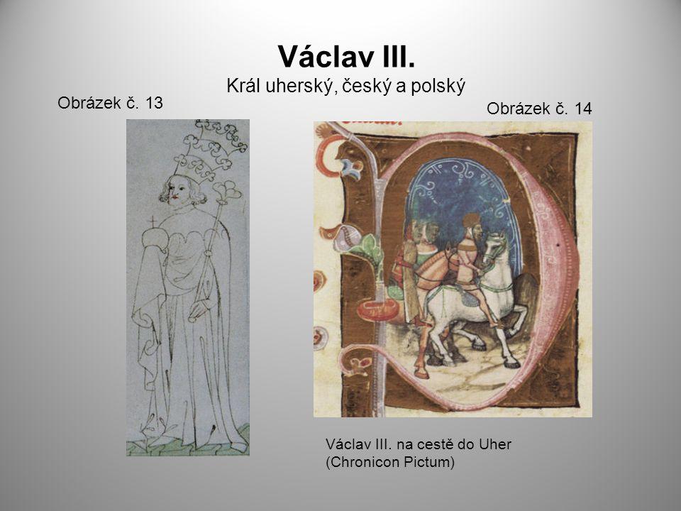 Václav III. Král uherský, český a polský Obrázek č. 13 Obrázek č. 14 Václav III. na cestě do Uher (Chronicon Pictum)