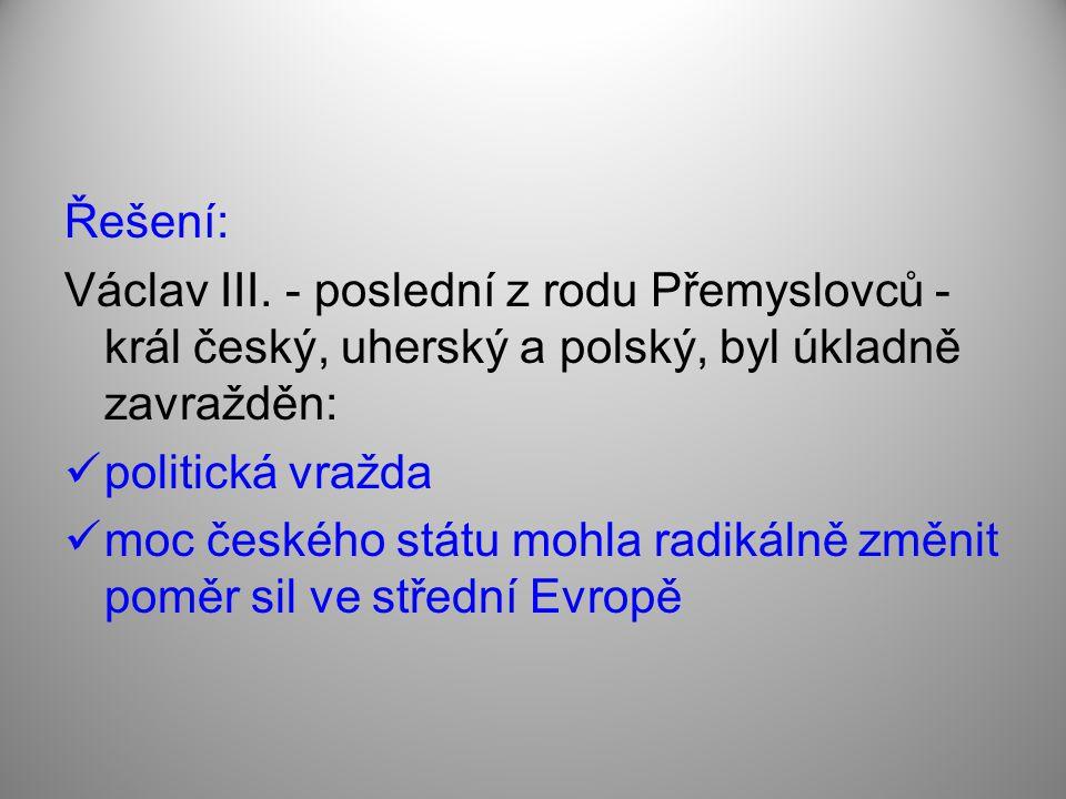 Řešení: Václav III. - poslední z rodu Přemyslovců - král český, uherský a polský, byl úkladně zavražděn: politická vražda moc českého státu mohla radi