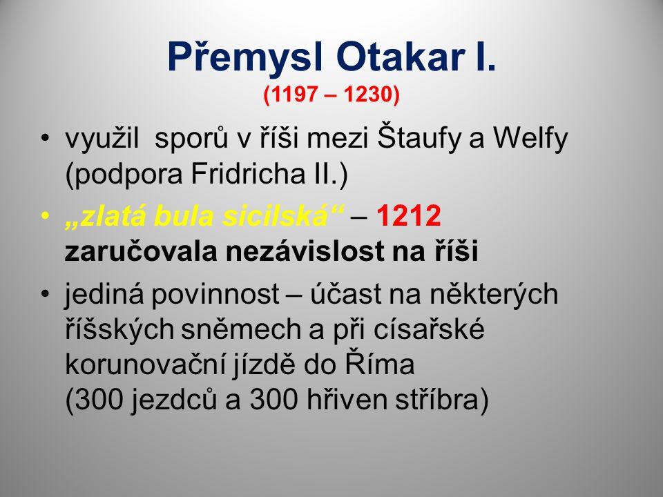 """Přemysl Otakar I. (1197 – 1230) využil sporů v říši mezi Štaufy a Welfy (podpora Fridricha II.) """"zlatá bula sicilská"""" – 1212 zaručovala nezávislost na"""