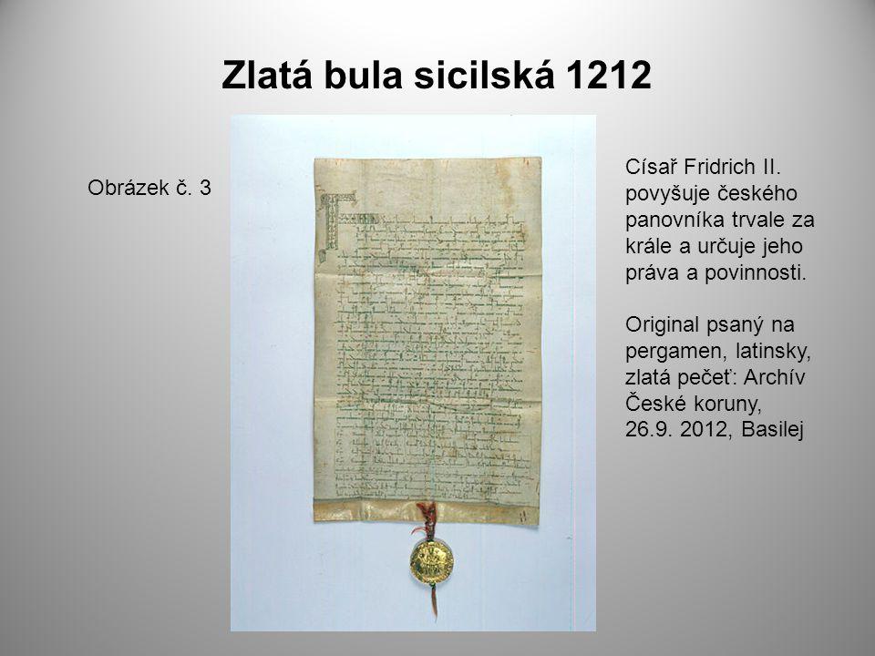 Zlatá bula sicilská 1212 Obrázek č. 3 Císař Fridrich II. povyšuje českého panovníka trvale za krále a určuje jeho práva a povinnosti. Original psaný n