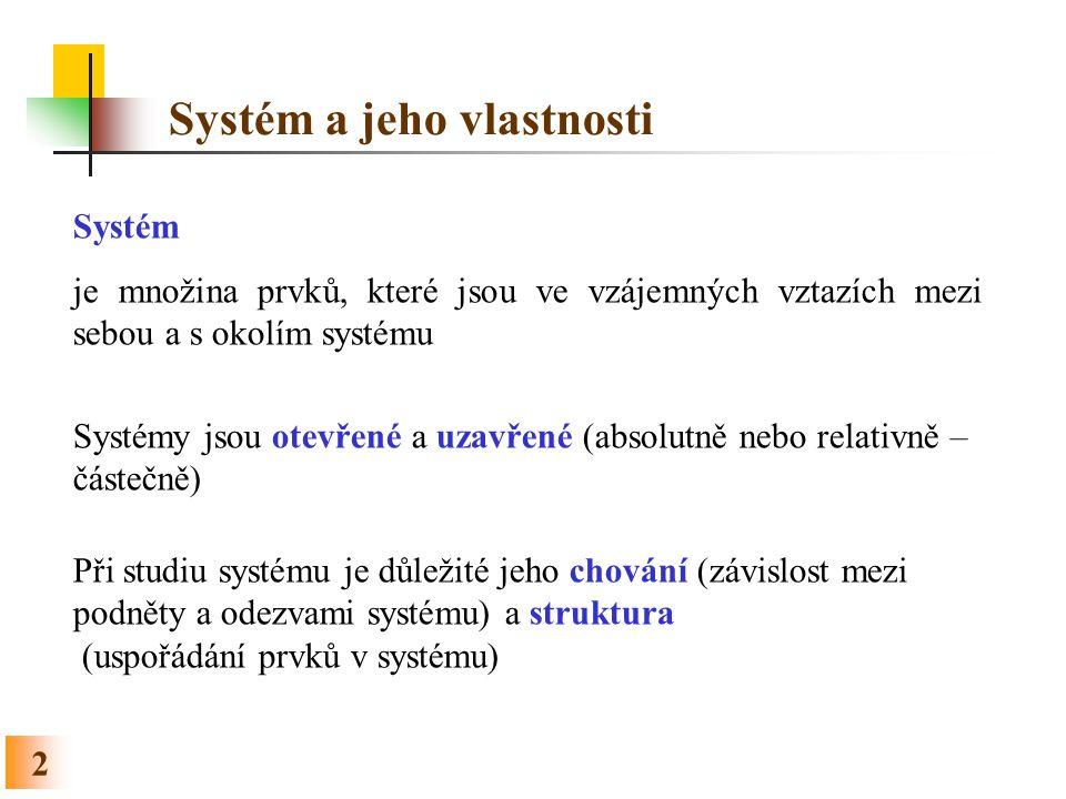 Systém a jeho vlastnosti 2 Systém je množina prvků, které jsou ve vzájemných vztazích mezi sebou a s okolím systému Systémy jsou otevřené a uzavřené (absolutně nebo relativně – částečně) Při studiu systému je důležité jeho chování (závislost mezi podněty a odezvami systému) a struktura (uspořádání prvků v systému)