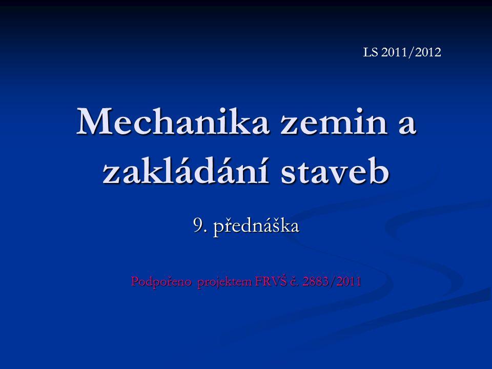 Mechanika zemin a zakládání staveb 9. přednáška Podpořeno projektem FRVŠ č. 2883/2011 LS 2011/2012