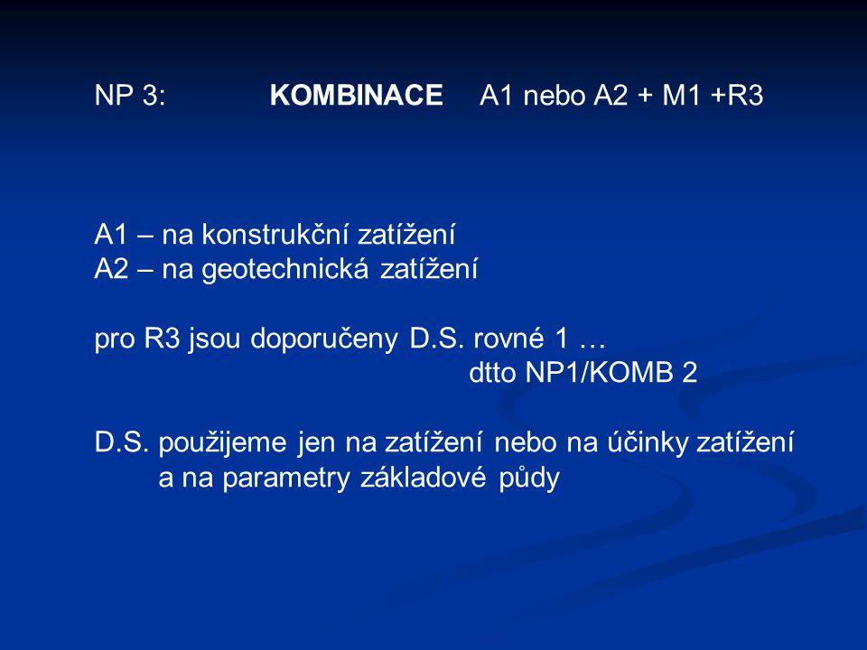 NP 3: KOMBINACE A1 nebo A2 + M1 +R3 A1 – na konstrukční zatížení A2 – na geotechnická zatížení pro R3 jsou doporučeny D.S.