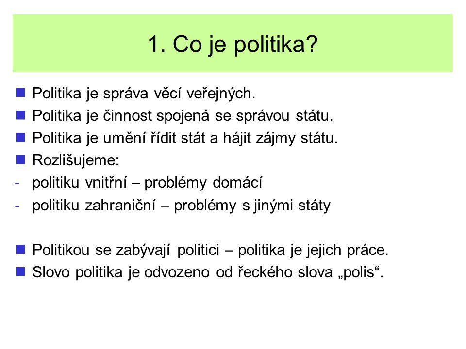 1. Co je politika? Politika je správa věcí veřejných. Politika je činnost spojená se správou státu. Politika je umění řídit stát a hájit zájmy státu.