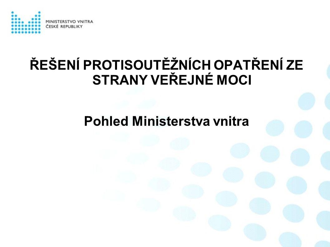 ŘEŠENÍ PROTISOUTĚŽNÍCH OPATŘENÍ ZE STRANY VEŘEJNÉ MOCI Pohled Ministerstva vnitra