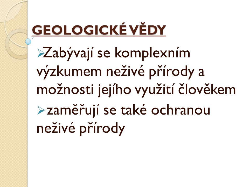 GEOLOGICKÉ VĚDY  Zabývají se komplexním výzkumem neživé přírody a možnosti jejího využití člověkem  zaměřují se také ochranou neživé přírody