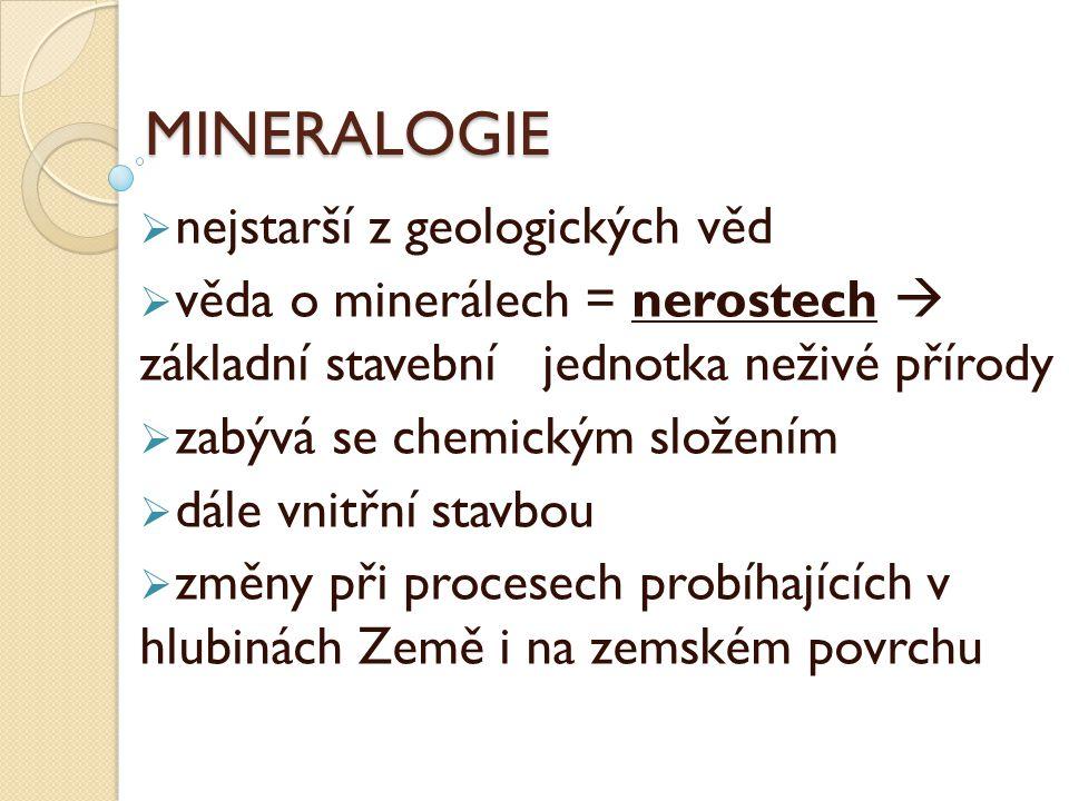 MINERALOGIE  nejstarší z geologických věd  věda o minerálech = nerostech  základní stavební jednotka neživé přírody  zabývá se chemickým složením