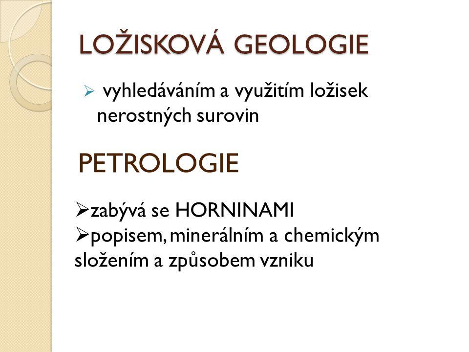 LOŽISKOVÁ GEOLOGIE  vyhledáváním a využitím ložisek nerostných surovin PETROLOGIE  zabývá se HORNINAMI  popisem, minerálním a chemickým složením a