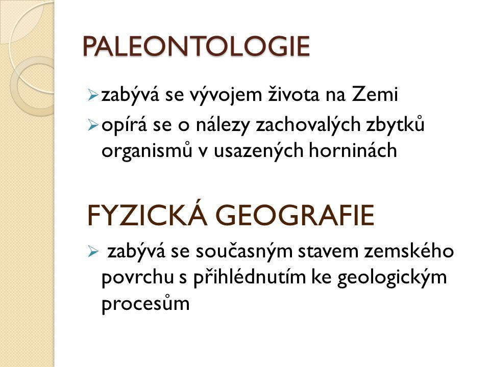 PALEONTOLOGIE  zabývá se vývojem života na Zemi  opírá se o nálezy zachovalých zbytků organismů v usazených horninách FYZICKÁ GEOGRAFIE  zabývá se