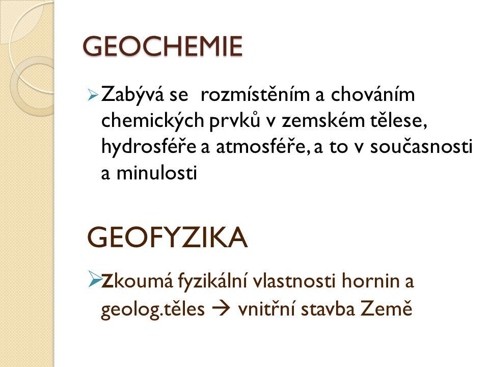 GEOCHEMIE  Zabývá se rozmístěním a chováním chemických prvků v zemském tělese, hydrosféře a atmosféře, a to v současnosti a minulosti GEOFYZIKA  z k
