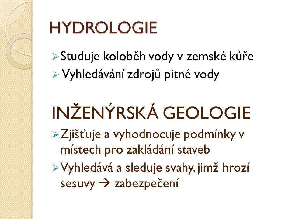 HYDROLOGIE  Studuje koloběh vody v zemské kůře  Vyhledávání zdrojů pitné vody INŽENÝRSKÁ GEOLOGIE  Zjišťuje a vyhodnocuje podmínky v místech pro za