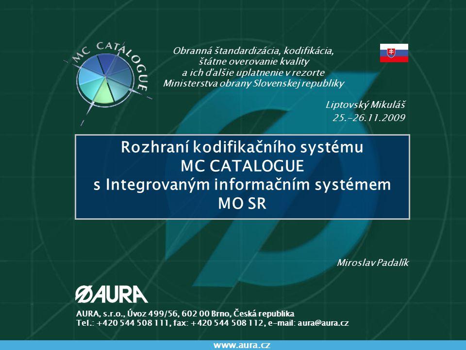 Rozhraní MCC a IIS www.aura.cz 12 Rozhraní MC CATALOGUE s IIS v SR na straně IIS Přenos dat z MC CATALOGUE do IIS bude využito řešení realizované konsorciem v roce 2008 vstup dat definovaným způsobem ze standardního rozhraní MC CATALOGUE bude realizováno potvrzování přenosu dat Zobrazení přenesených údajů na straně IIS na formuláři materiálového modulu bude spolu s VČM zobrazeno NSN přenesené přes standardní rozhraní zobrazení údajů přenesených přes rozhraní na speciálním formuláři