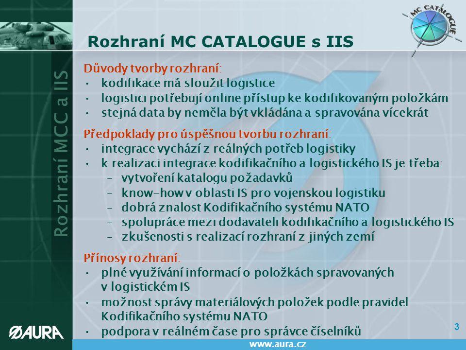 Rozhraní MCC a IIS www.aura.cz 14 Možnosti dalšího rozvoje – Upgrade rozhraní MCC - IIS Možné nové funkčnosti: vytváření požadavku na kodifikaci na straně IIS a jeho automatizovaný přenos do MC CATALOGUE zajištění přenosu dalších atributů položek na segmentech v MCC do IIS vytvoření nových formulářů ISS pro zobrazení dalších často používaných polí přenášených z MCC ověřování existence VČM v MCC on-line voláním funkcí IIS zaslání oznámení o ukončení používání položky přímo z formulářů IIS do MCC podpora přenosu údajů o organizacích z MCC do IIS Technické možnosti: použití technologie webových služeb (Web Services) podpora PKI (Public Key Infrastructure) a CRL (Certificate Revocation List) hromadné plnění a párování existujících položek mezi MCC a SAP