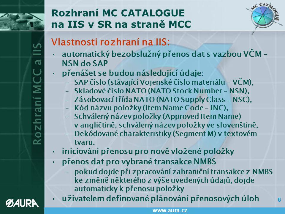 Rozhraní MCC a IIS www.aura.cz 7 Rozhraní MC CATALOGUE na IIS v SR na straně MCC Podmínky pro přenos položek do IIS: první zaslání dat nastane –po schválení položky, u které je vyplněno VČM –při přidání VČM k již dříve schválené položce aktualizace položek v IIS bude prováděna –při změně VČM u schválené položky –při změně NSN (tj.