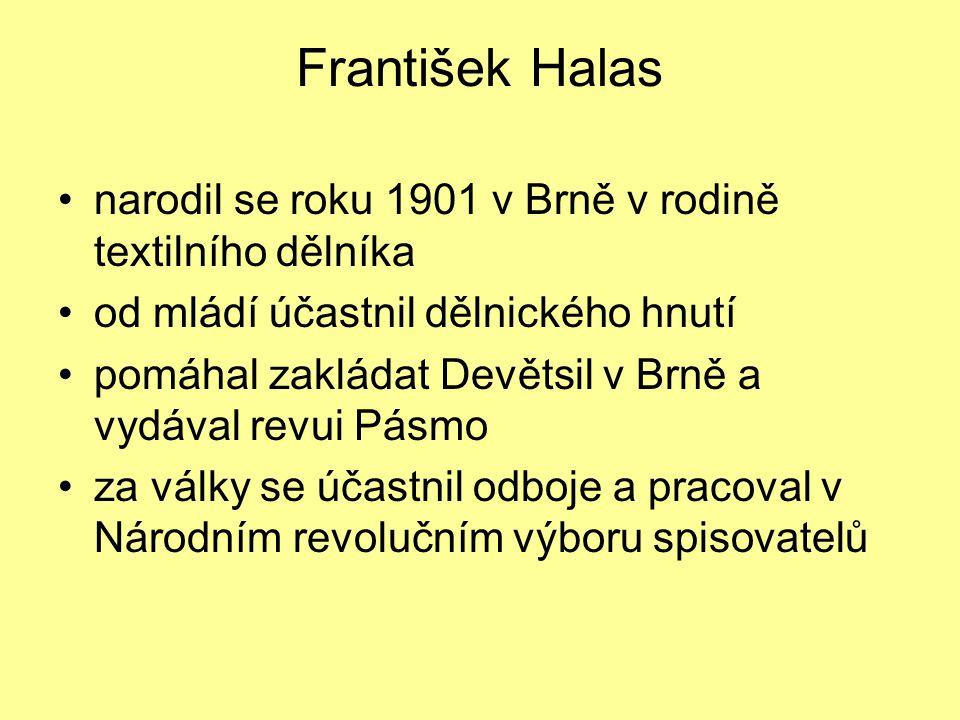 František Halas narodil se roku 1901 v Brně v rodině textilního dělníka od mládí účastnil dělnického hnutí pomáhal zakládat Devětsil v Brně a vydával