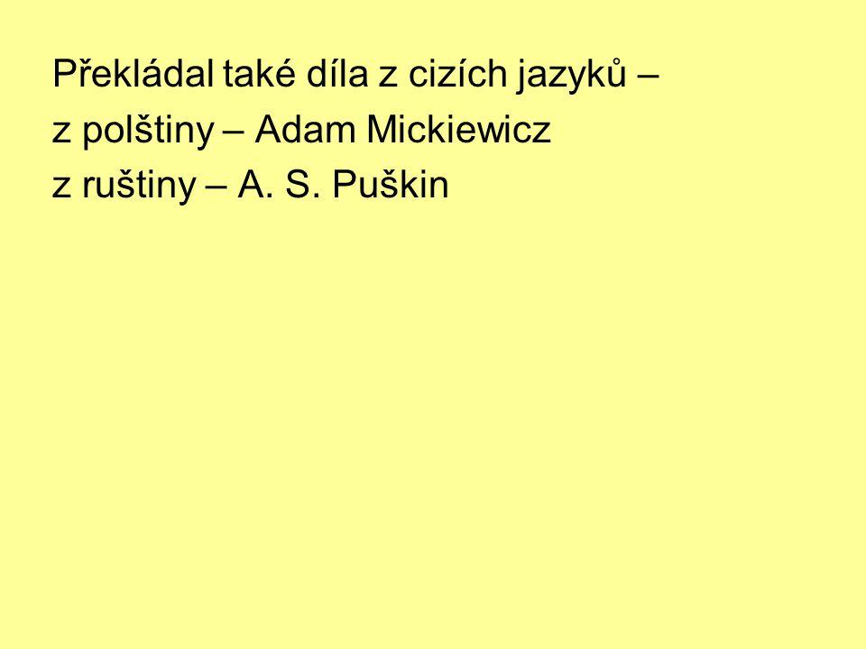 Překládal také díla z cizích jazyků – z polštiny – Adam Mickiewicz z ruštiny – A. S. Puškin