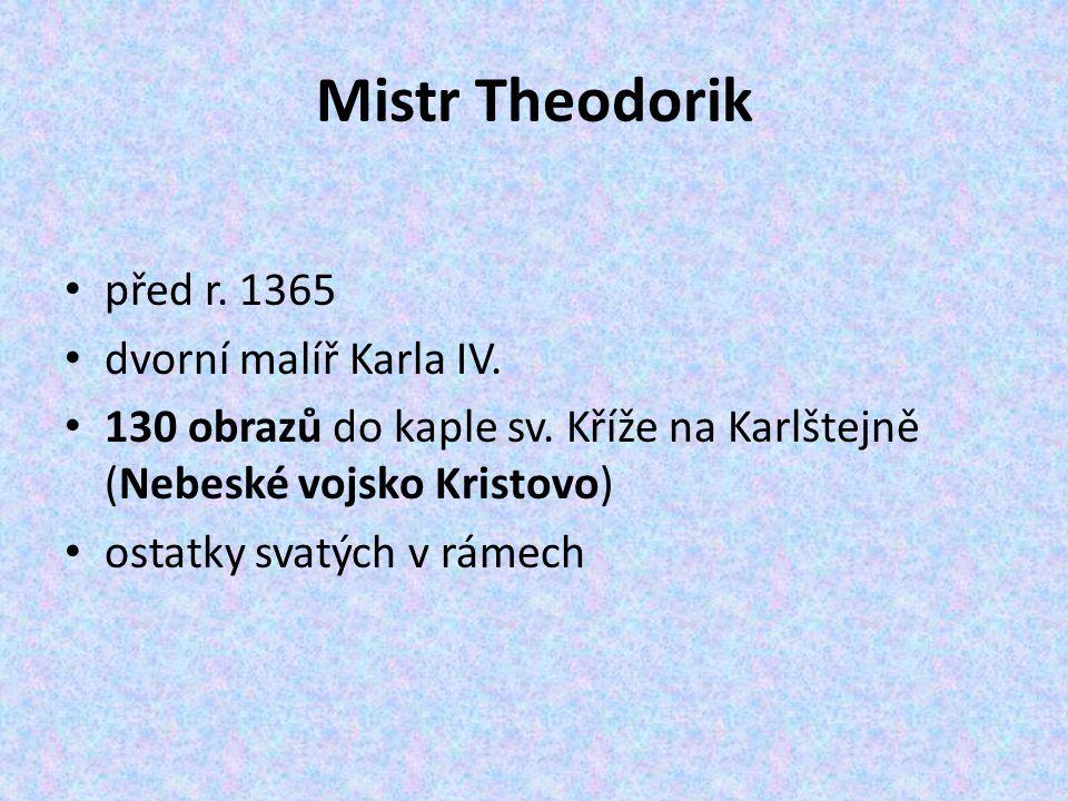 Mistr Theodorik před r. 1365 dvorní malíř Karla IV. 130 obrazů do kaple sv. Kříže na Karlštejně (Nebeské vojsko Kristovo) ostatky svatých v rámech