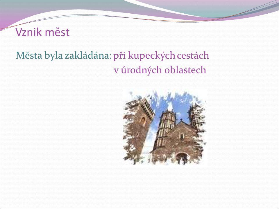 Vznik měst Města byla zakládána: při kupeckých cestách v úrodných oblastech