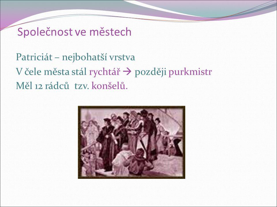 Společnost ve městech Patriciát – nejbohatší vrstva V čele města stál rychtář  později purkmistr Měl 12 rádců tzv.