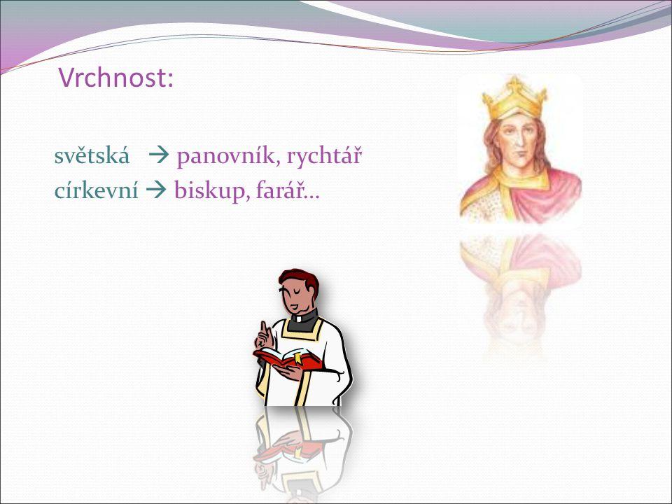 Vrchnost: světská  panovník, rychtář církevní  biskup, farář…