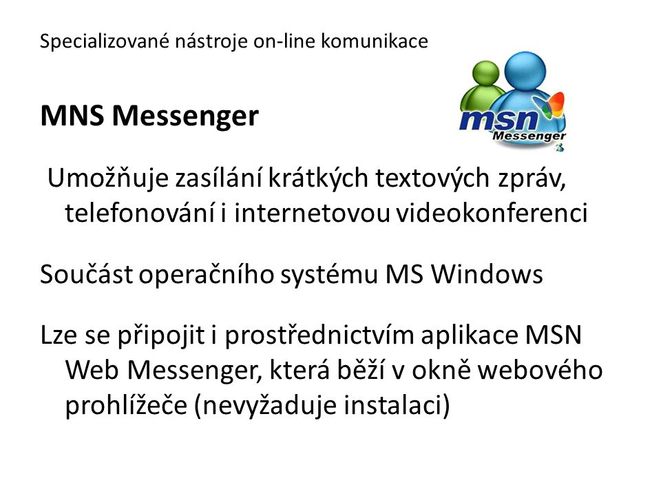MNS Messenger Během chatu můžete: ⁻povídat si v reálném čase prostřednictvím videochatu ⁻hrát hry ⁻zasílat soubory ⁻vidět aktualizace sociálních sítí přátel Specializované nástroje on-line komunikace