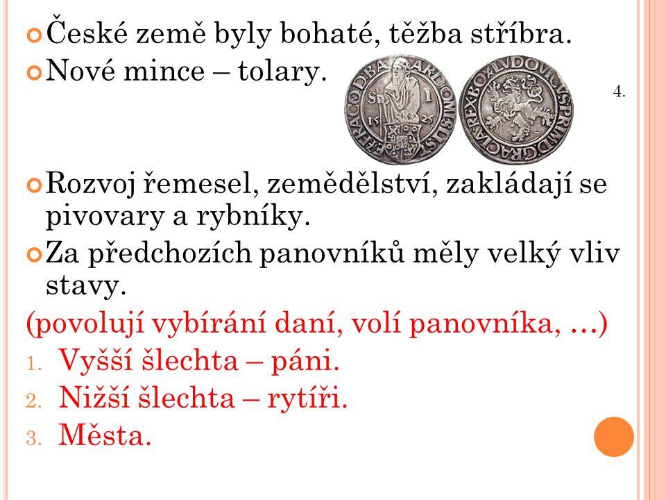 České země byly bohaté, těžba stříbra. Nové mince – tolary. Rozvoj řemesel, zemědělství, zakládají se pivovary a rybníky. Za předchozích panovníků měl