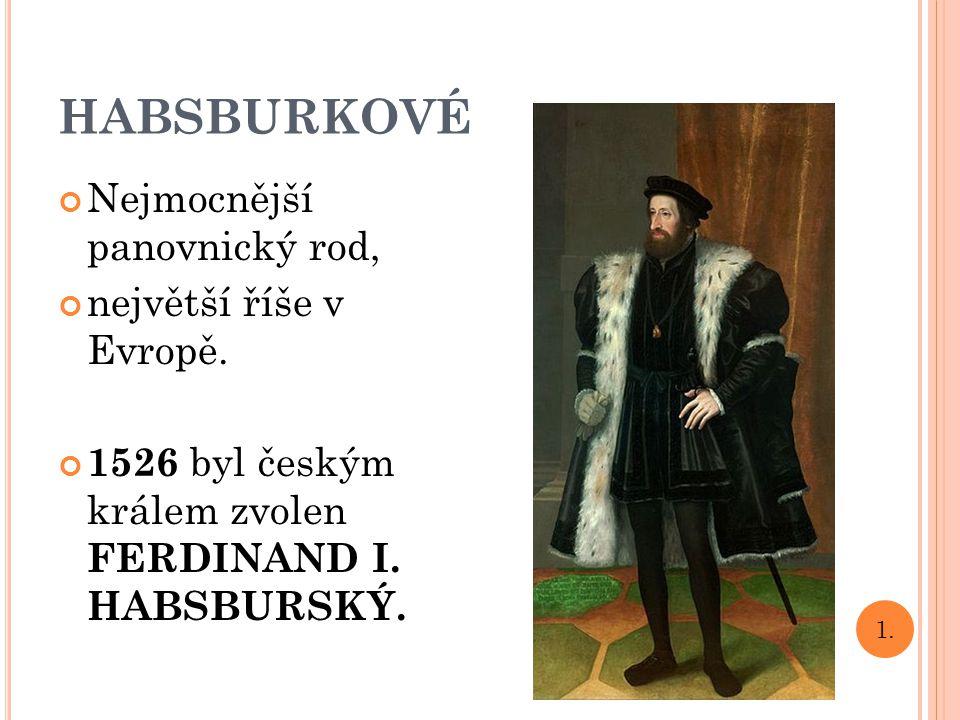 HABSBURKOVÉ Nejmocnější panovnický rod, největší říše v Evropě. 1526 byl českým králem zvolen FERDINAND I. HABSBURSKÝ. 1.