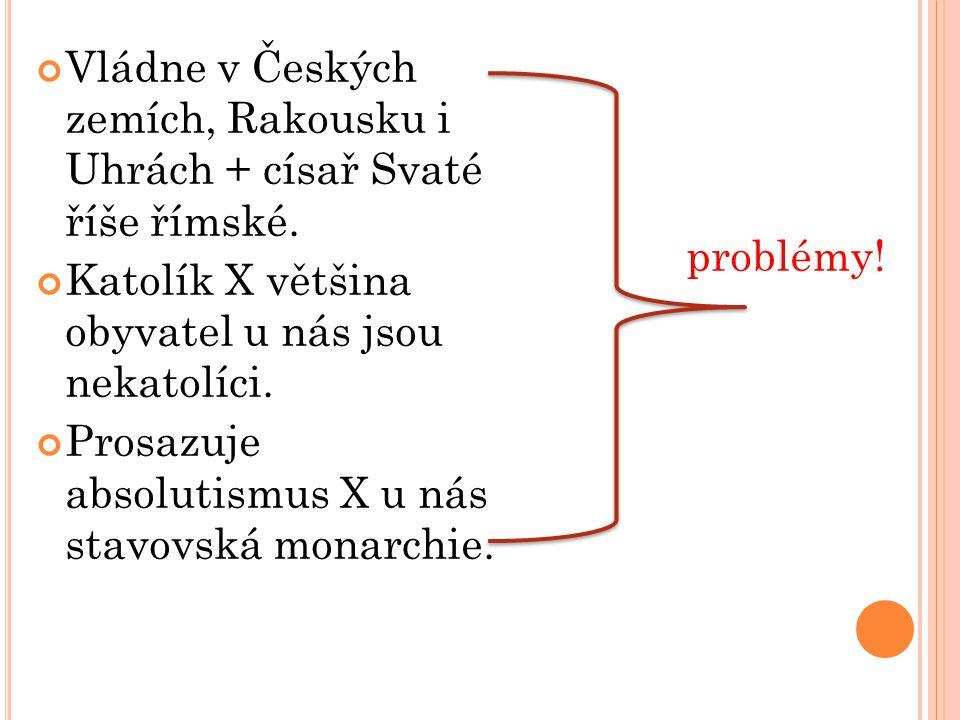 Vládne v Českých zemích, Rakousku i Uhrách + císař Svaté říše římské. Katolík X většina obyvatel u nás jsou nekatolíci. Prosazuje absolutismus X u nás