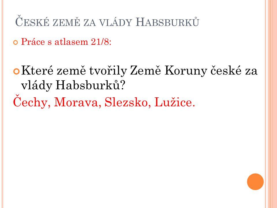 Č ESKÉ ZEMĚ ZA VLÁDY H ABSBURKŮ Práce s atlasem 21/8: Které země tvořily Země Koruny české za vlády Habsburků? Čechy, Morava, Slezsko, Lužice.