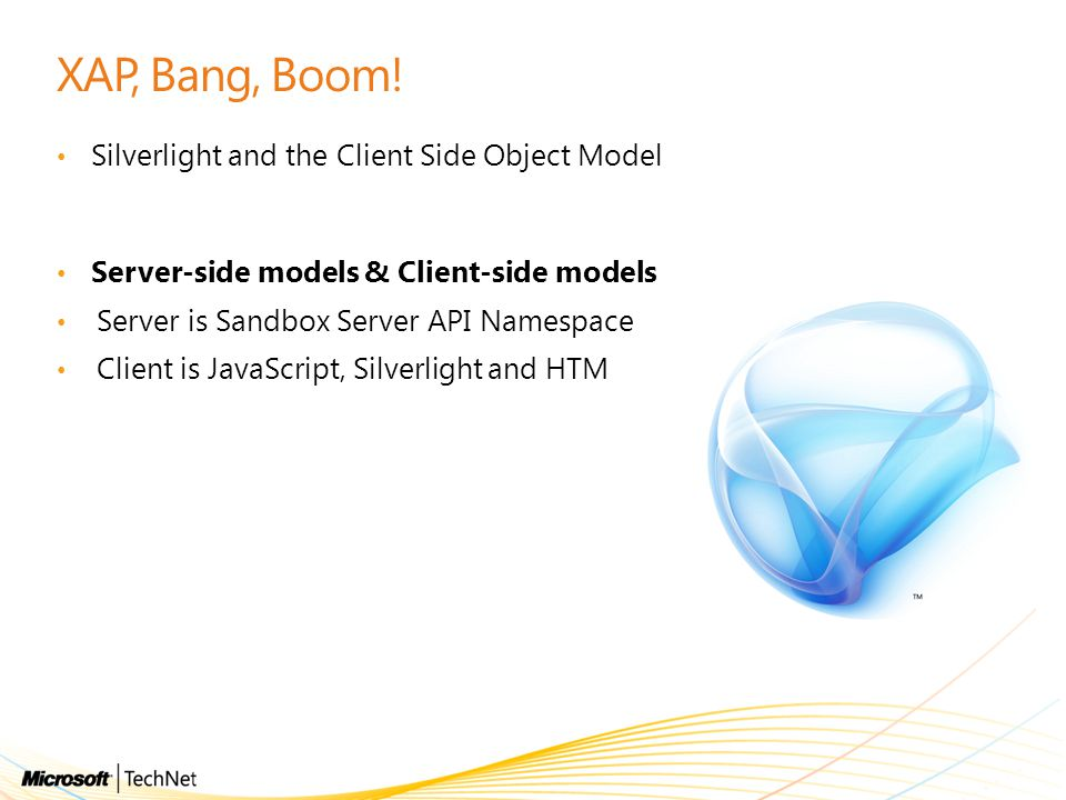 XAP, Bang, Boom! Silverlight and the Client Side Object Model Server-side models & Client-side models Server is Sandbox Server API Namespace Client is