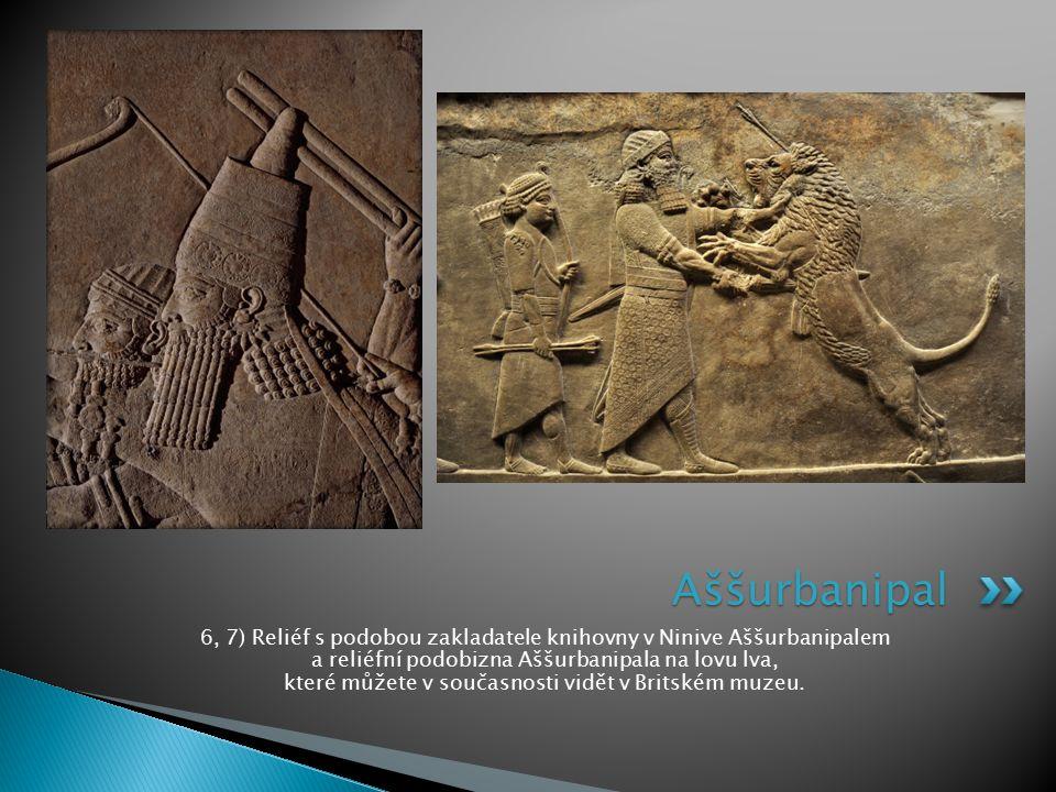 6, 7) Reliéf s podobou zakladatele knihovny v Ninive Aššurbanipalem a reliéfní podobizna Aššurbanipala na lovu lva, které můžete v současnosti vidět v