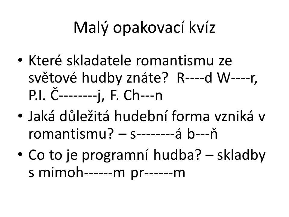 Malý opakovací kvíz Které skladatele romantismu ze světové hudby znáte? R----d W----r, P.I. Č--------j, F. Ch---n Jaká důležitá hudební forma vzniká v