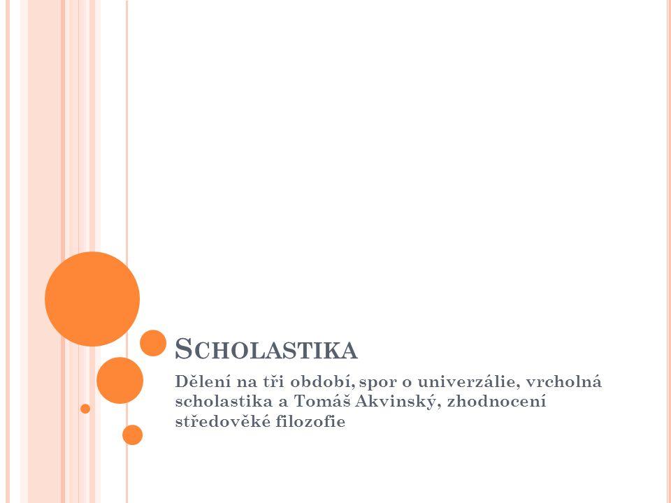 S CHOLASTIKA Dělení na tři období, spor o univerzálie, vrcholná scholastika a Tomáš Akvinský, zhodnocení středověké filozofie