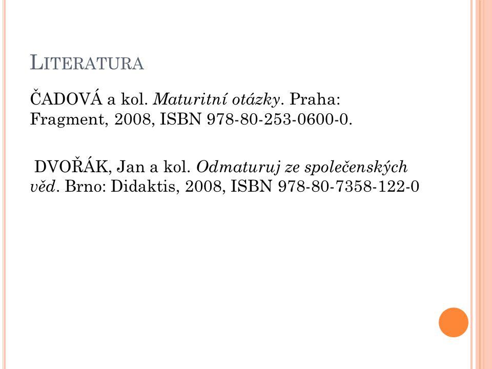 L ITERATURA ČADOVÁ a kol. Maturitní otázky. Praha: Fragment, 2008, ISBN 978-80-253-0600-0. DVOŘÁK, Jan a kol. Odmaturuj ze společenských věd. Brno: Di