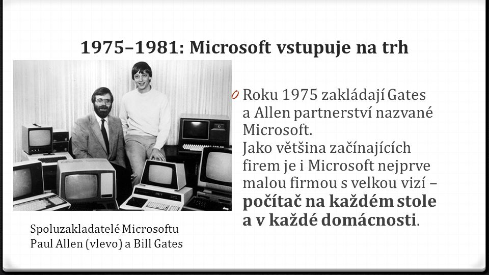 1975–1981: Microsoft vstupuje na trh 0 Roku 1975 zakládají Gates a Allen partnerství nazvané Microsoft. Jako většina začínajících firem je i Microsoft